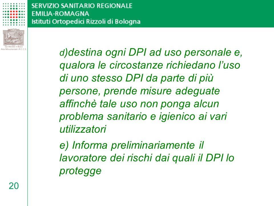 d)destina ogni DPI ad uso personale e, qualora le circostanze richiedano l'uso di uno stesso DPI da parte di più persone, prende misure adeguate affinchè tale uso non ponga alcun problema sanitario e igienico ai vari utilizzatori