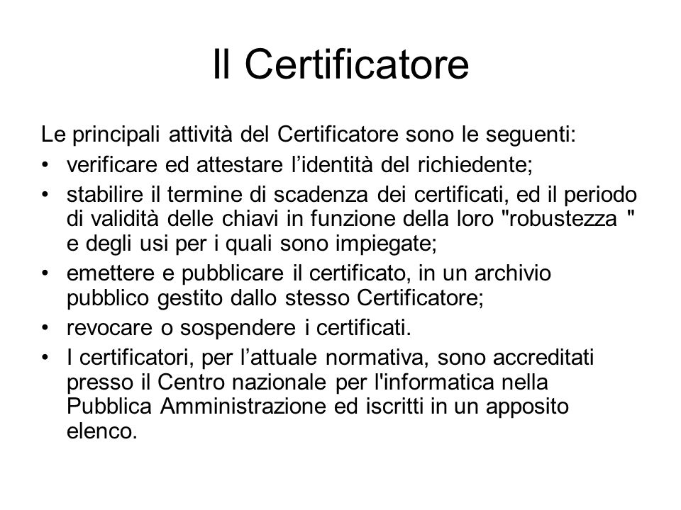 Il Certificatore Le principali attività del Certificatore sono le seguenti: verificare ed attestare l'identità del richiedente;