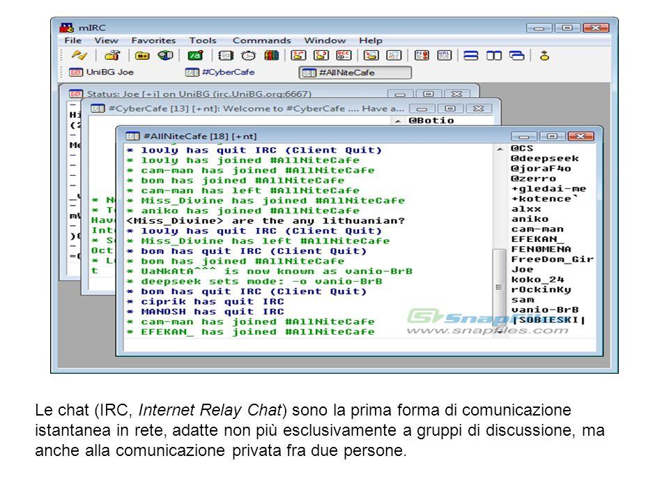 Le chat (IRC, Internet Relay Chat) sono la prima forma di comunicazione istantanea in rete, adatte non più esclusivamente a gruppi di discussione, ma anche alla comunicazione privata fra due persone.