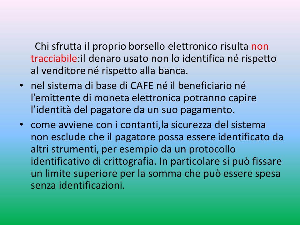 Chi sfrutta il proprio borsello elettronico risulta non tracciabile:il denaro usato non lo identifica né rispetto al venditore né rispetto alla banca.