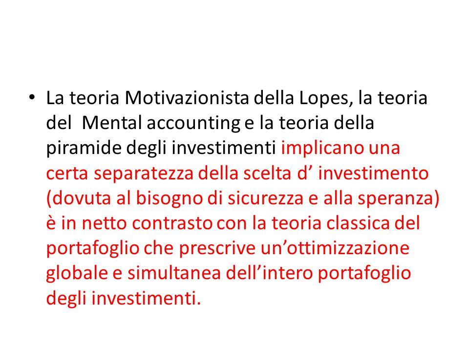 La teoria Motivazionista della Lopes, la teoria del Mental accounting e la teoria della piramide degli investimenti implicano una certa separatezza della scelta d' investimento (dovuta al bisogno di sicurezza e alla speranza) è in netto contrasto con la teoria classica del portafoglio che prescrive un'ottimizzazione globale e simultanea dell'intero portafoglio degli investimenti.