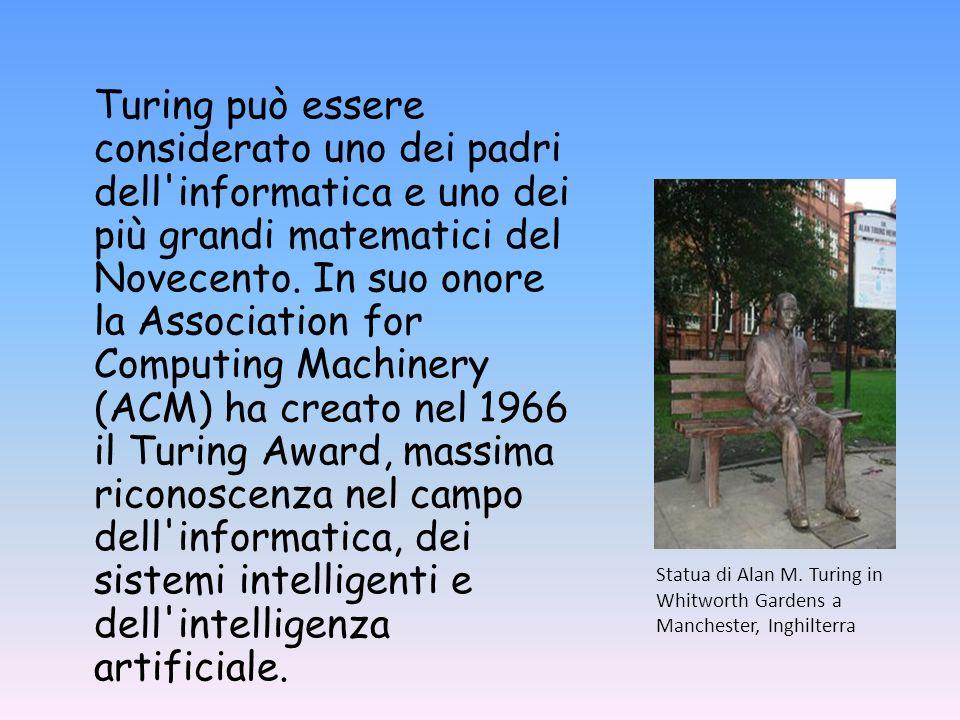 Turing può essere considerato uno dei padri dell informatica e uno dei più grandi matematici del Novecento. In suo onore la Association for Computing Machinery (ACM) ha creato nel 1966 il Turing Award, massima riconoscenza nel campo dell informatica, dei sistemi intelligenti e dell intelligenza artificiale.