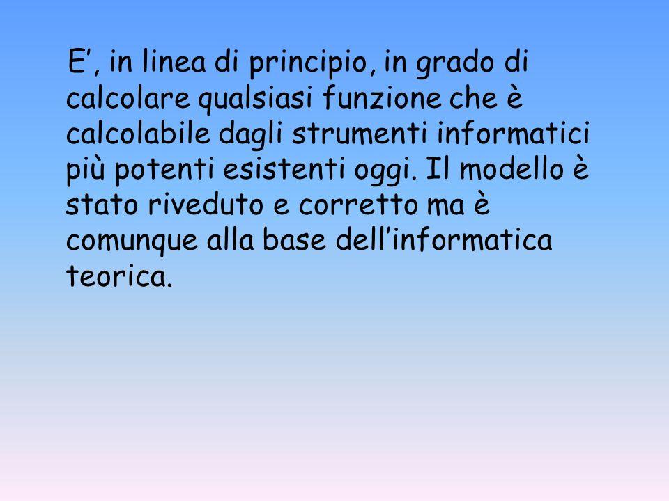 E', in linea di principio, in grado di calcolare qualsiasi funzione che è calcolabile dagli strumenti informatici più potenti esistenti oggi.