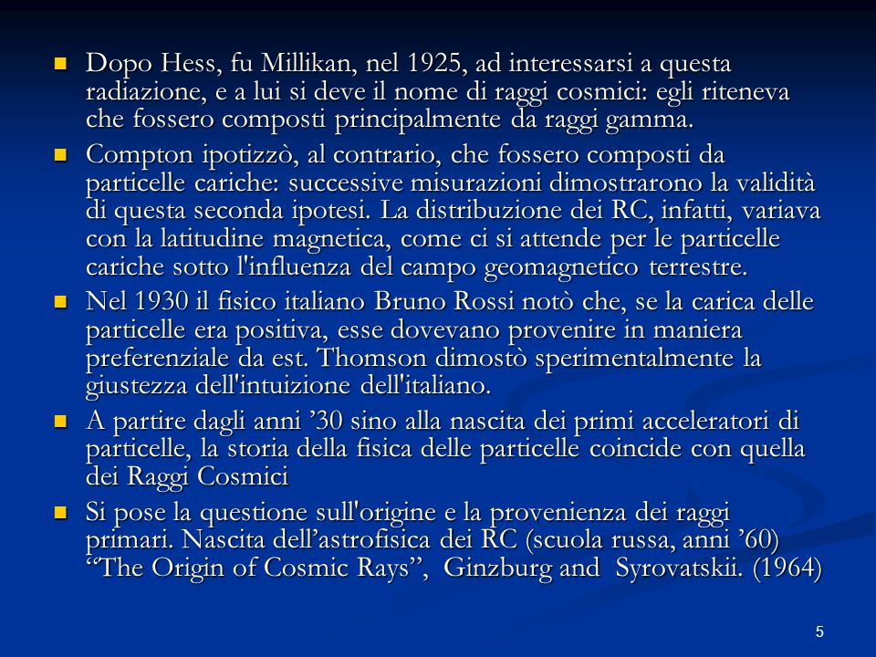 Dopo Hess, fu Millikan, nel 1925, ad interessarsi a questa radiazione, e a lui si deve il nome di raggi cosmici: egli riteneva che fossero composti principalmente da raggi gamma.