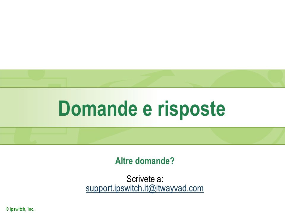 Altre domande Scrivete a: support.ipswitch.it@itwayvad.com
