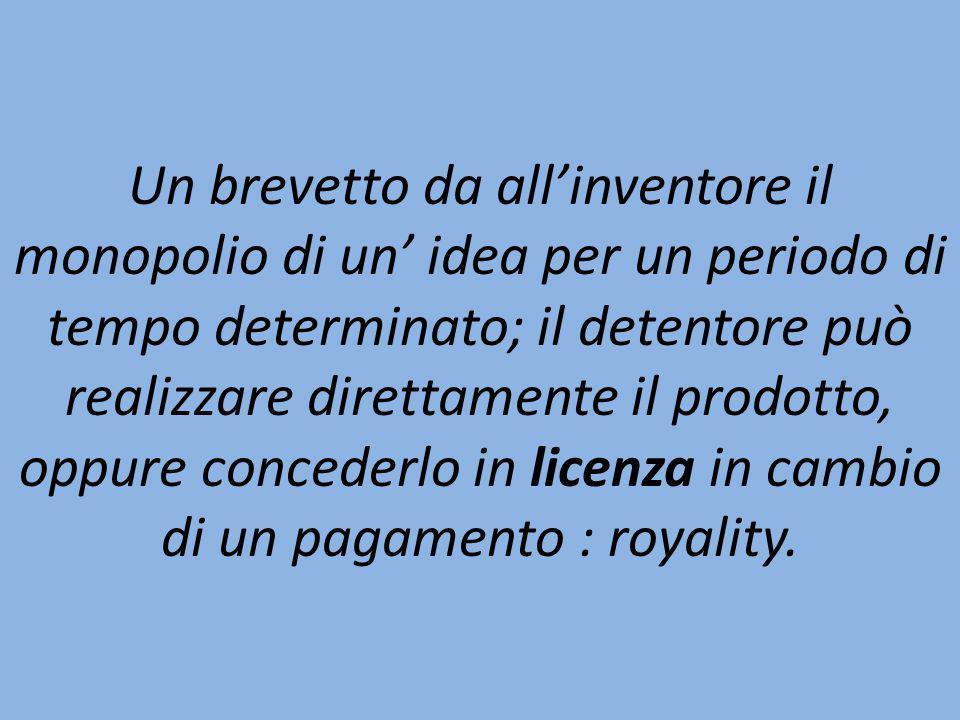 Un brevetto da all'inventore il monopolio di un' idea per un periodo di tempo determinato; il detentore può realizzare direttamente il prodotto, oppure concederlo in licenza in cambio di un pagamento : royality.