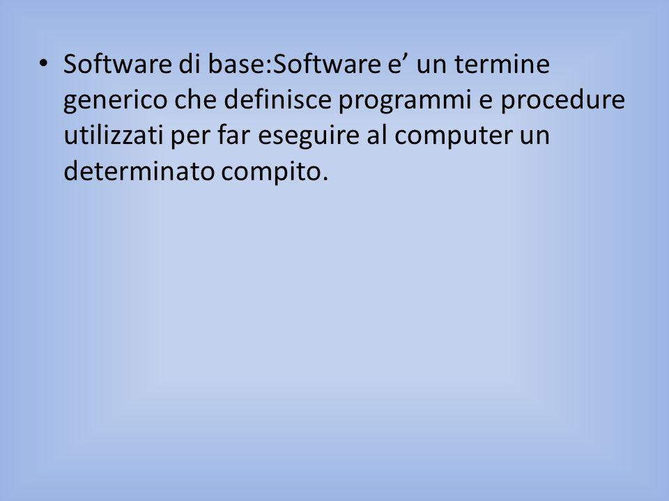 Software di base:Software e' un termine generico che definisce programmi e procedure utilizzati per far eseguire al computer un determinato compito.
