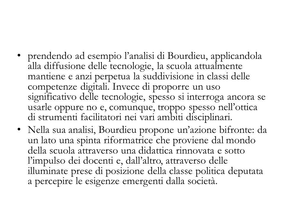 prendendo ad esempio l'analisi di Bourdieu, applicandola alla diffusione delle tecnologie, la scuola attualmente mantiene e anzi perpetua la suddivisione in classi delle competenze digitali. Invece di proporre un uso significativo delle tecnologie, spesso si interroga ancora se usarle oppure no e, comunque, troppo spesso nell'ottica di strumenti facilitatori nei vari ambiti disciplinari.