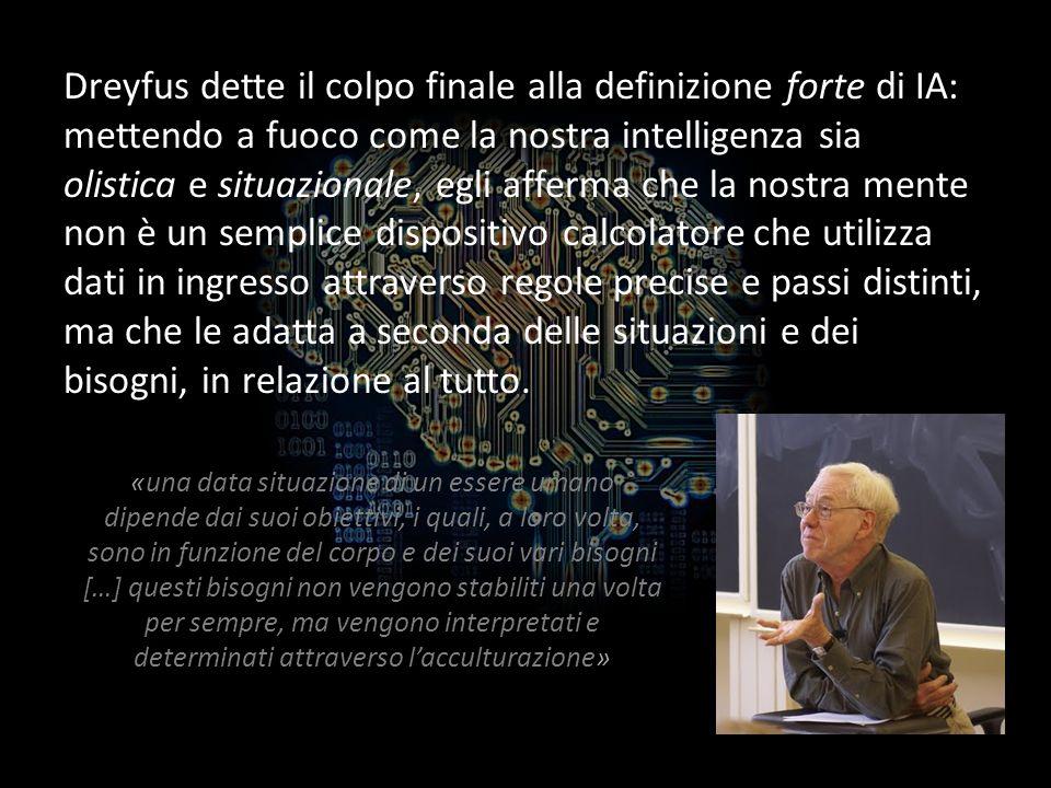 Dreyfus dette il colpo finale alla definizione forte di IA: mettendo a fuoco come la nostra intelligenza sia olistica e situazionale, egli afferma che la nostra mente non è un semplice dispositivo calcolatore che utilizza dati in ingresso attraverso regole precise e passi distinti, ma che le adatta a seconda delle situazioni e dei bisogni, in relazione al tutto.