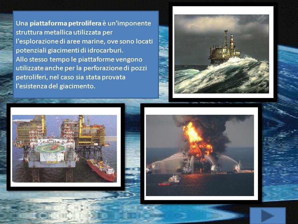 Una piattaforma petrolifera è un imponente struttura metallica utilizzata per l esplorazione di aree marine, ove sono locati potenziali giacimenti di idrocarburi.