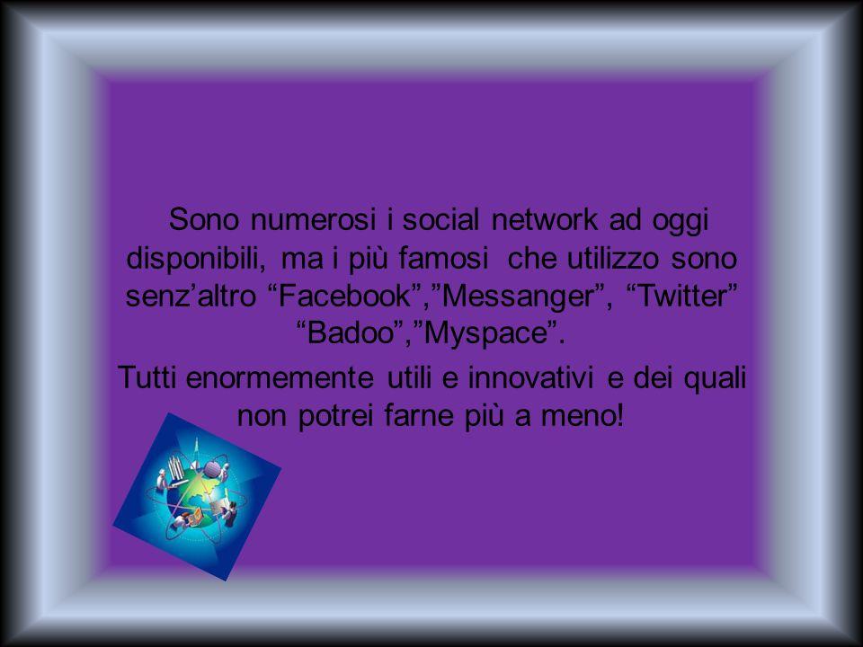 Sono numerosi i social network ad oggi disponibili, ma i più famosi che utilizzo sono senz'altro Facebook , Messanger , Twitter Badoo , Myspace .