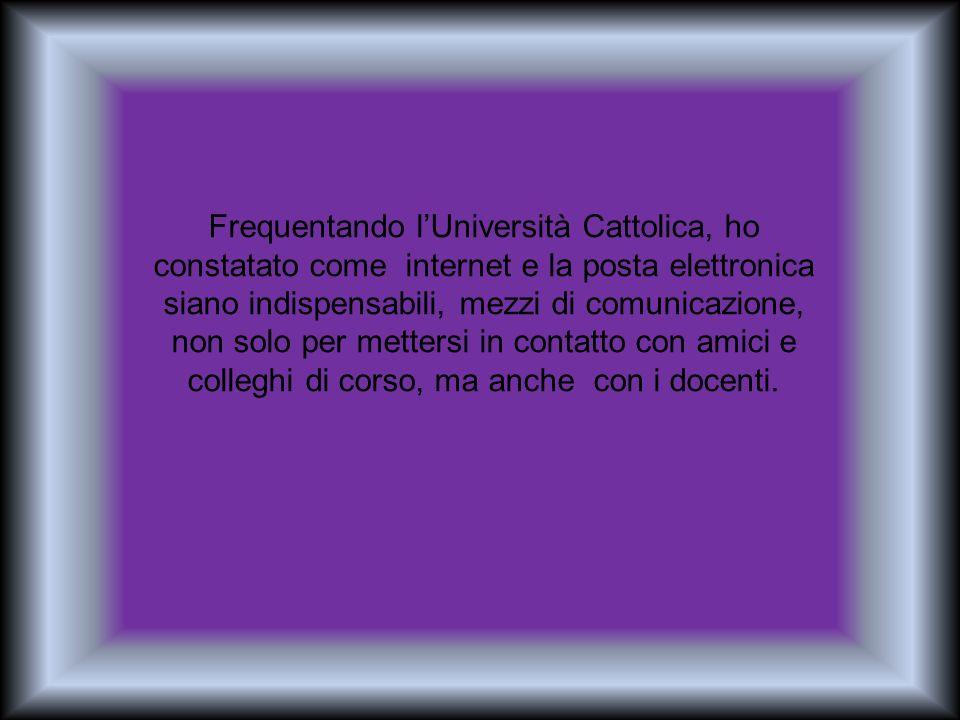 Frequentando l'Università Cattolica, ho constatato come internet e la posta elettronica siano indispensabili, mezzi di comunicazione, non solo per mettersi in contatto con amici e colleghi di corso, ma anche con i docenti.