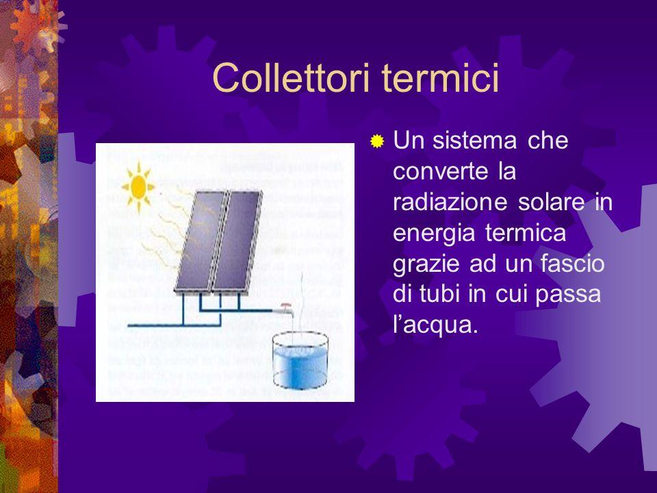 Collettori termici Un sistema che converte la radiazione solare in energia termica grazie ad un fascio di tubi in cui passa l'acqua.