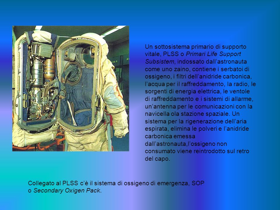 Un sottosistema primario di supporto vitale, PLSS o Primari Life Support Subsistem, indossato dall'astronauta come uno zaino, contiene i serbatoi di ossigeno, i filtri dell'anidride carbonica, l'acqua per il raffreddamento, la radio, le sorgenti di energia elettrica, le ventole di raffreddamento e i sistemi di allarme, un'antenna per le comunicazioni con la navicella ola stazione spaziale. Un sistema per la rigenerazione dell'aria espirata, elimina le polveri e l'anidride carbonica emessa dall'astronauta,l'ossigeno non consumato viene reintrodotto sul retro del capo.