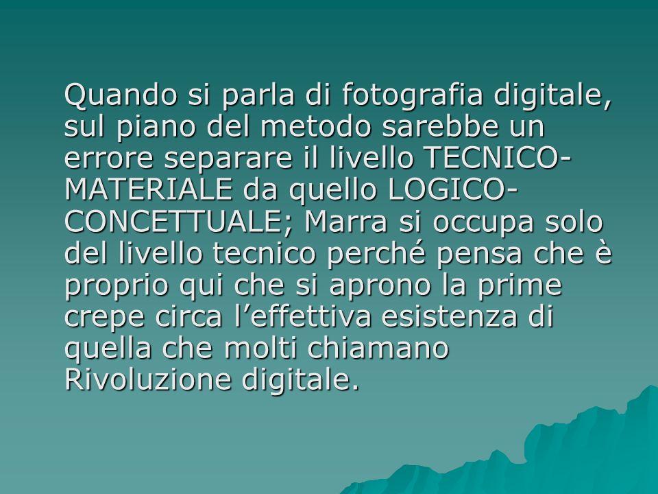 Quando si parla di fotografia digitale, sul piano del metodo sarebbe un errore separare il livello TECNICO-MATERIALE da quello LOGICO-CONCETTUALE; Marra si occupa solo del livello tecnico perché pensa che è proprio qui che si aprono la prime crepe circa l'effettiva esistenza di quella che molti chiamano Rivoluzione digitale.