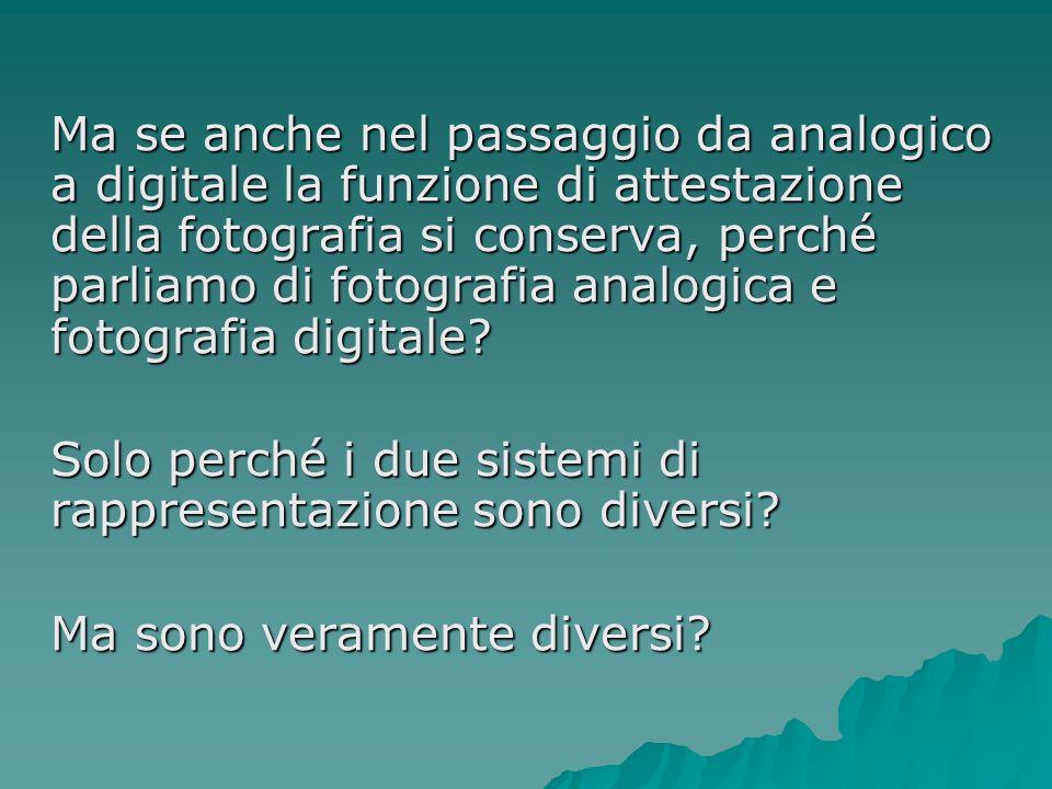 Ma se anche nel passaggio da analogico a digitale la funzione di attestazione della fotografia si conserva, perché parliamo di fotografia analogica e fotografia digitale