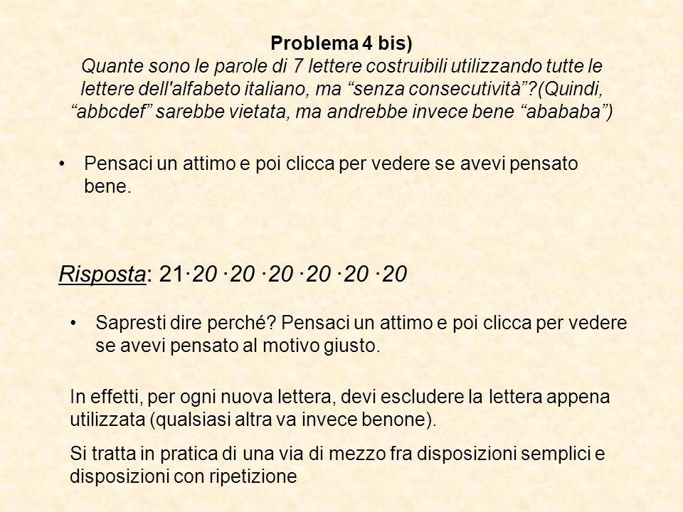 Problema 4 bis) Quante sono le parole di 7 lettere costruibili utilizzando tutte le lettere dell alfabeto italiano, ma senza consecutività (Quindi, abbcdef sarebbe vietata, ma andrebbe invece bene abababa )