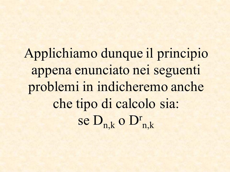 Applichiamo dunque il principio appena enunciato nei seguenti problemi in indicheremo anche che tipo di calcolo sia: se Dn,k o Drn,k