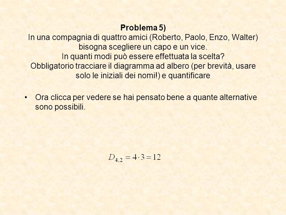 Problema 5) In una compagnia di quattro amici (Roberto, Paolo, Enzo, Walter) bisogna scegliere un capo e un vice. In quanti modi può essere effettuata la scelta Obbligatorio tracciare il diagramma ad albero (per brevità, usare solo le iniziali dei nomi!) e quantificare