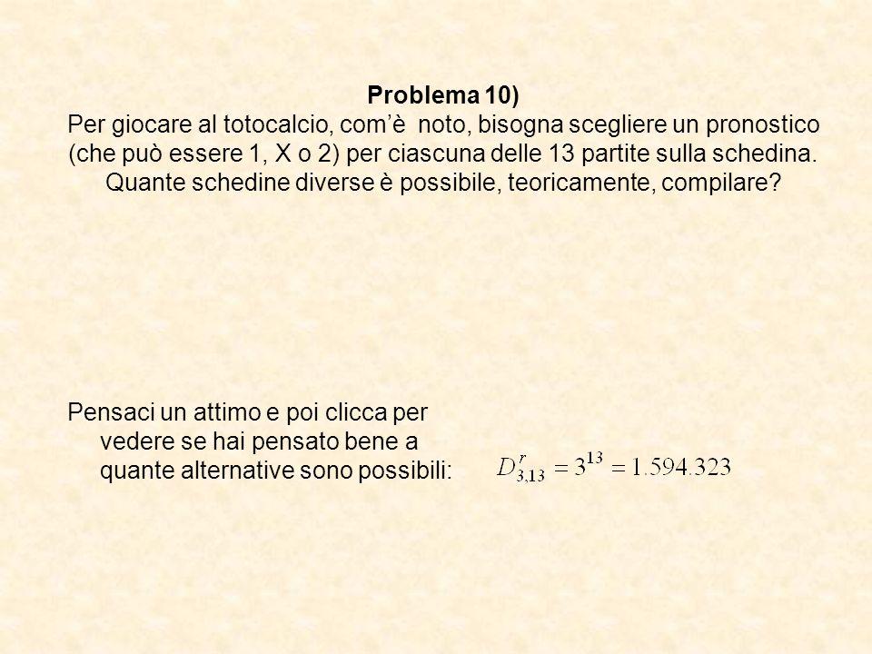 Problema 10) Per giocare al totocalcio, com'è noto, bisogna scegliere un pronostico (che può essere 1, X o 2) per ciascuna delle 13 partite sulla schedina. Quante schedine diverse è possibile, teoricamente, compilare