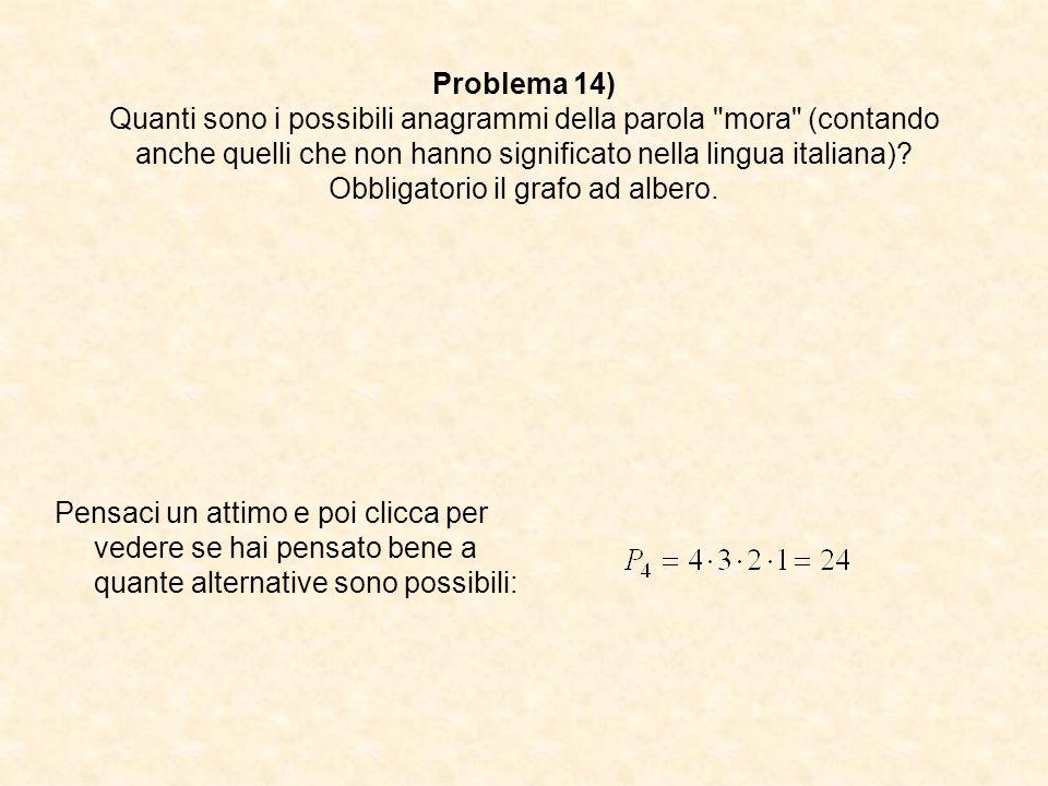Problema 14) Quanti sono i possibili anagrammi della parola mora (contando anche quelli che non hanno significato nella lingua italiana) Obbligatorio il grafo ad albero.
