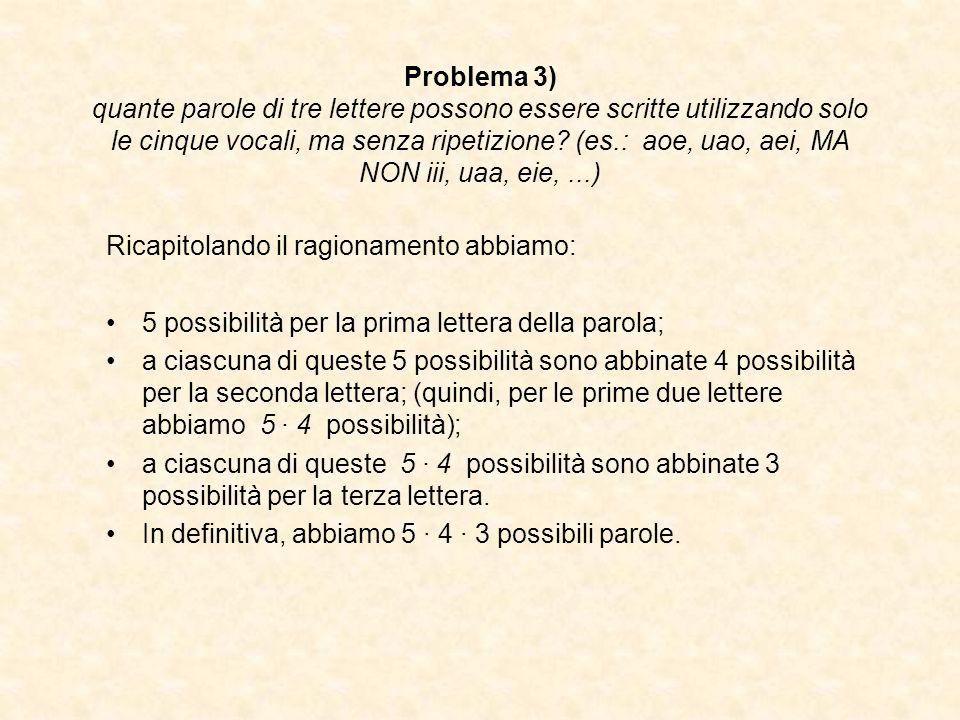 Problema 3) quante parole di tre lettere possono essere scritte utilizzando solo le cinque vocali, ma senza ripetizione (es.: aoe, uao, aei, MA NON iii, uaa, eie, ...)