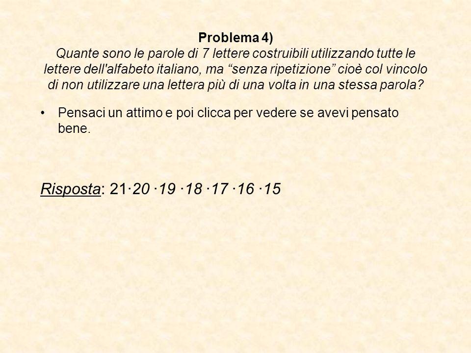 Problema 4) Quante sono le parole di 7 lettere costruibili utilizzando tutte le lettere dell alfabeto italiano, ma senza ripetizione cioè col vincolo di non utilizzare una lettera più di una volta in una stessa parola