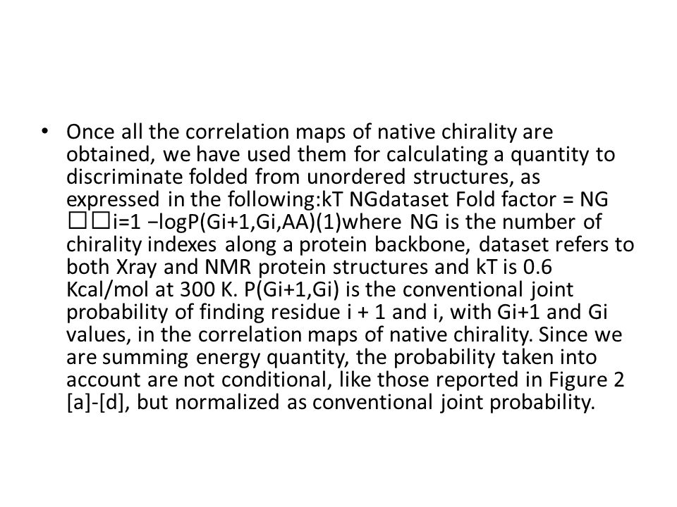 Once all the correlation maps of native chirality are obtained, we have used them for calculating a quantity to discriminate folded from unordered structures, as expressed in the following:kT NGdataset Fold factor = NG 􏰁i=1 −logP(Gi+1,Gi,AA)(1)where NG is the number of chirality indexes along a protein backbone, dataset refers to both Xray and NMR protein structures and kT is 0.6 Kcal/mol at 300 K.
