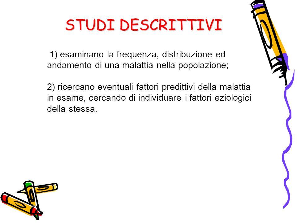 STUDI DESCRITTIVI 1) esaminano la frequenza, distribuzione ed andamento di una malattia nella popolazione;