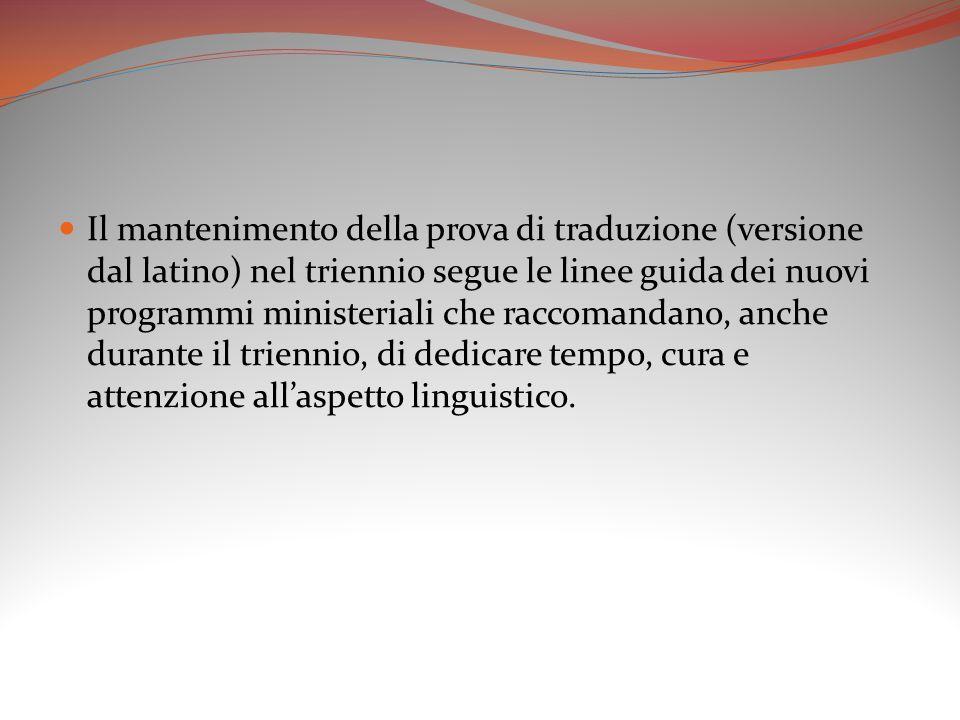 Il mantenimento della prova di traduzione (versione dal latino) nel triennio segue le linee guida dei nuovi programmi ministeriali che raccomandano, anche durante il triennio, di dedicare tempo, cura e attenzione all'aspetto linguistico.