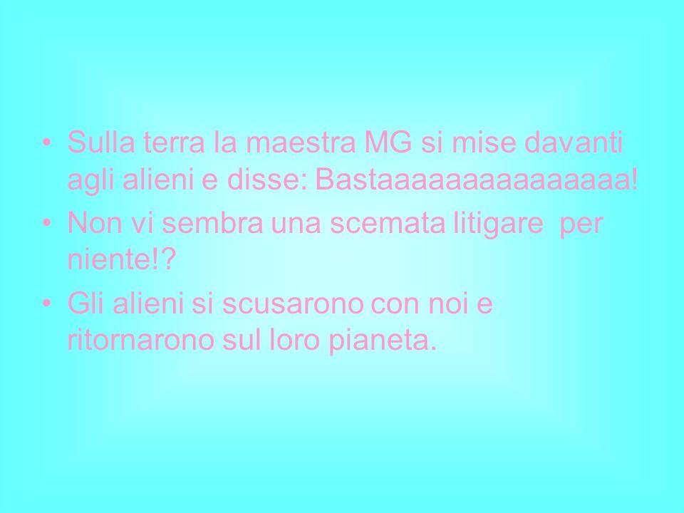 Sulla terra la maestra MG si mise davanti agli alieni e disse: Bastaaaaaaaaaaaaaaa!