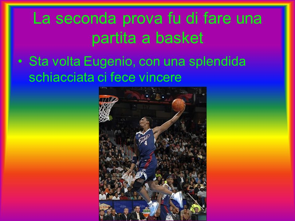 La seconda prova fu di fare una partita a basket