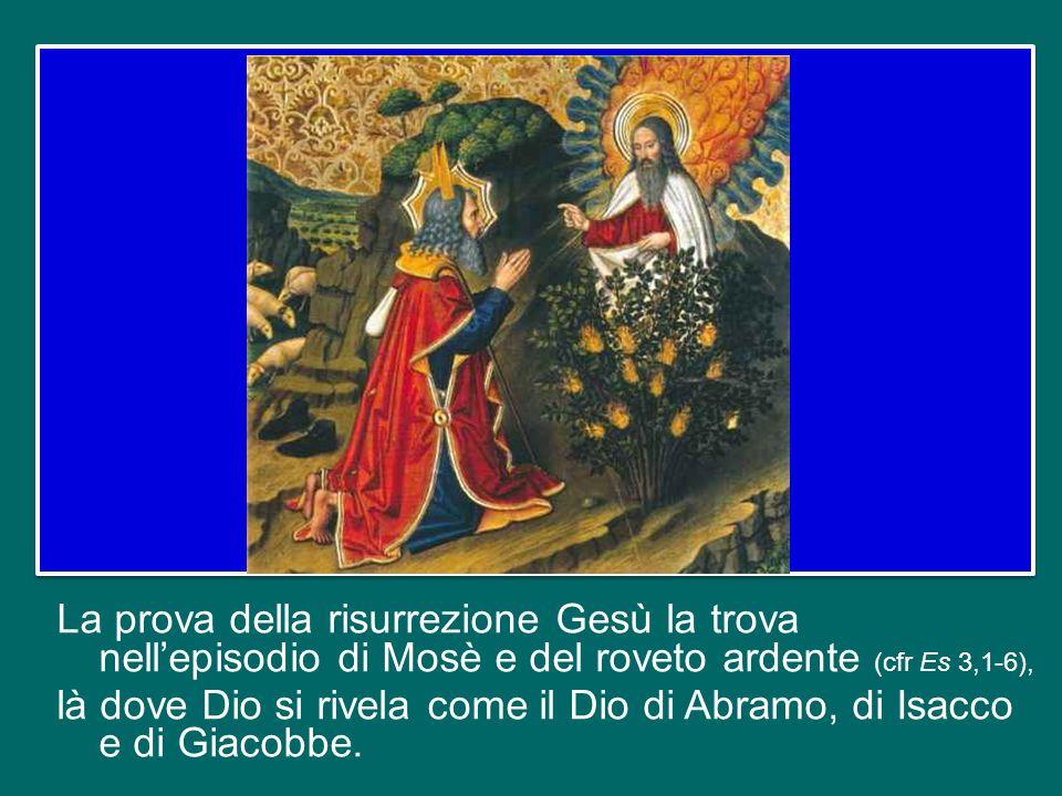 La prova della risurrezione Gesù la trova nell'episodio di Mosè e del roveto ardente (cfr Es 3,1-6), là dove Dio si rivela come il Dio di Abramo, di Isacco e di Giacobbe.