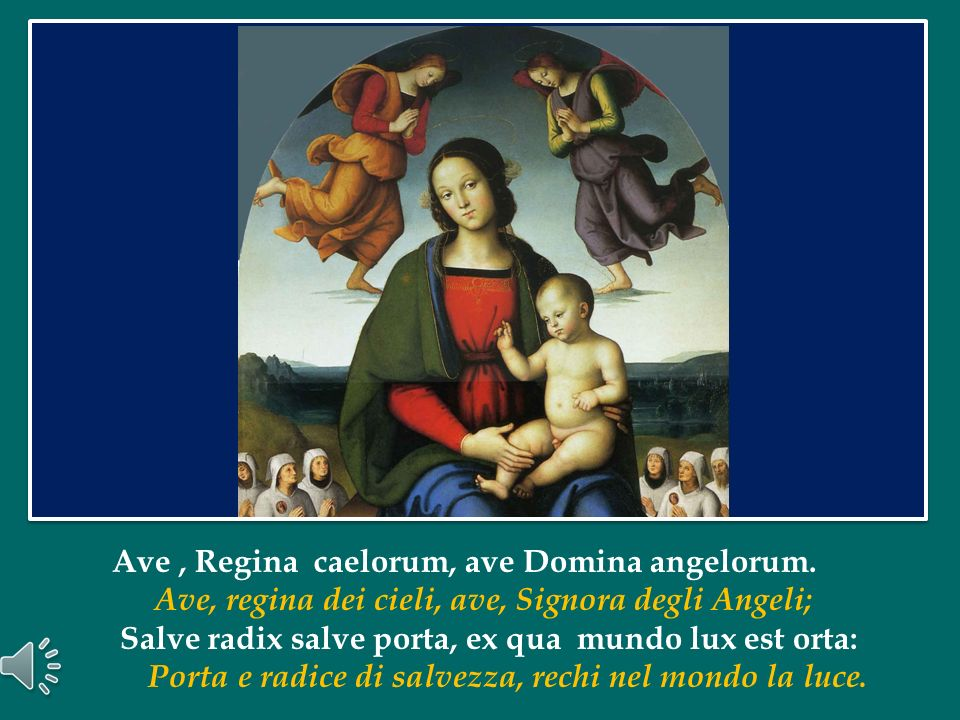 Ave , Regina caelorum, ave Domina angelorum.