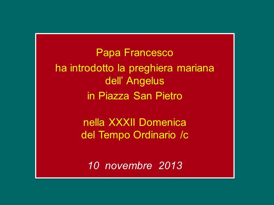 Papa Francesco ha introdotto la preghiera mariana dell' Angelus in Piazza San Pietro nella XXXII Domenica del Tempo Ordinario /c 10 novembre 2013