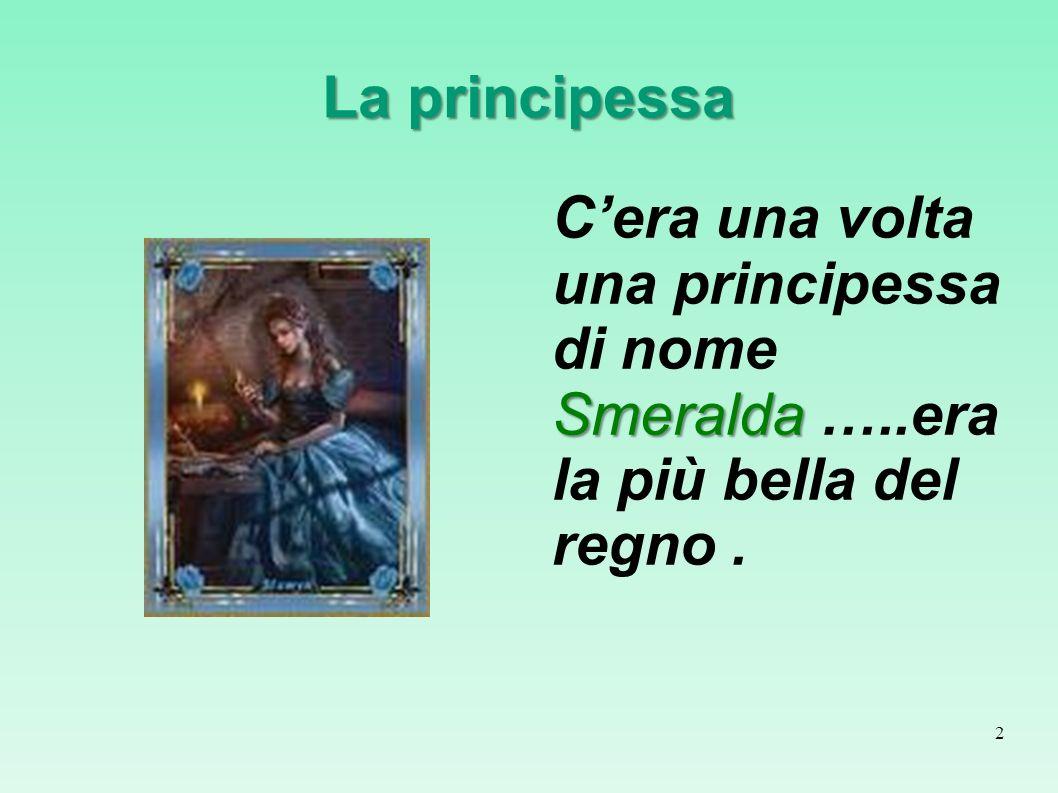 La principessa C'era una volta una principessa di nome Smeralda …..era la più bella del regno .