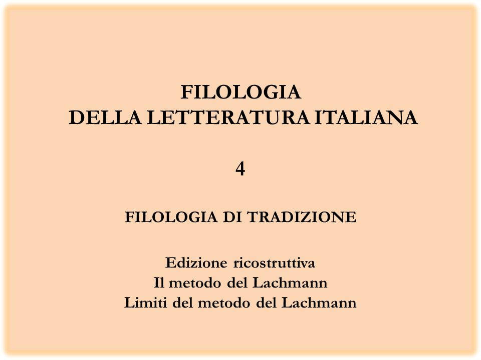 FILOLOGIA DELLA LETTERATURA ITALIANA 4 FILOLOGIA DI TRADIZIONE Edizione ricostruttiva Il metodo del Lachmann Limiti del metodo del Lachmann