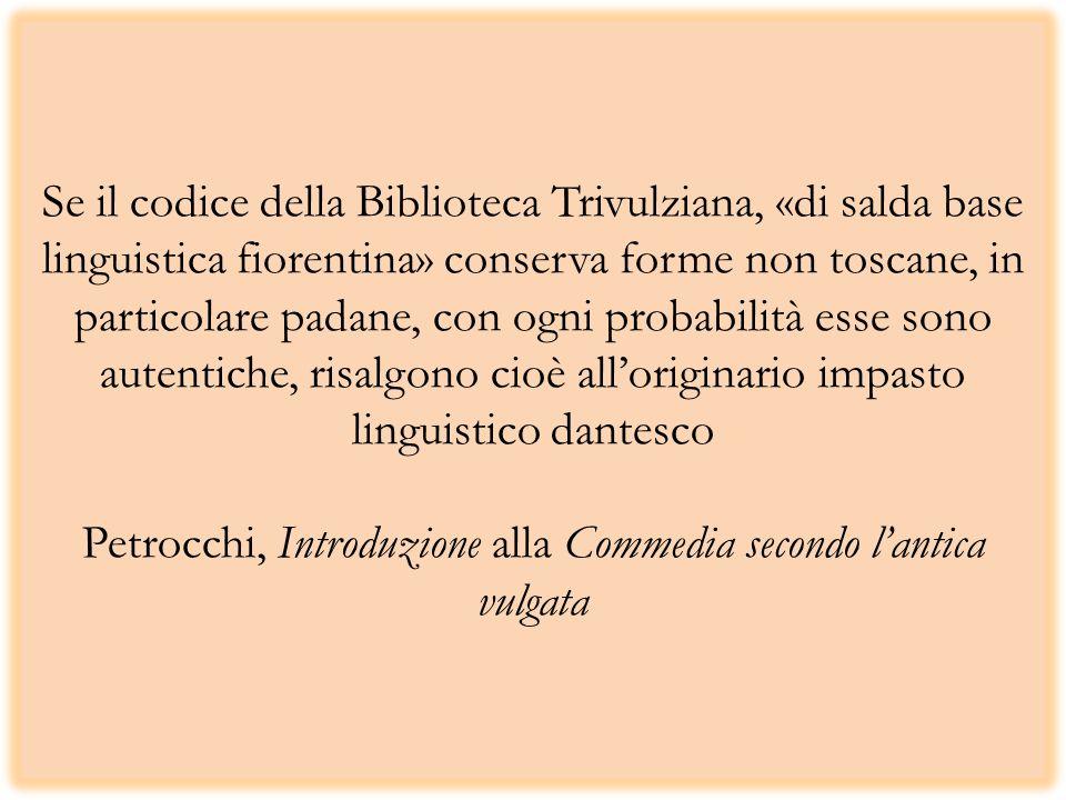 Se il codice della Biblioteca Trivulziana, «di salda base linguistica fiorentina» conserva forme non toscane, in particolare padane, con ogni probabilità esse sono autentiche, risalgono cioè all'originario impasto linguistico dantesco Petrocchi, Introduzione alla Commedia secondo l'antica vulgata