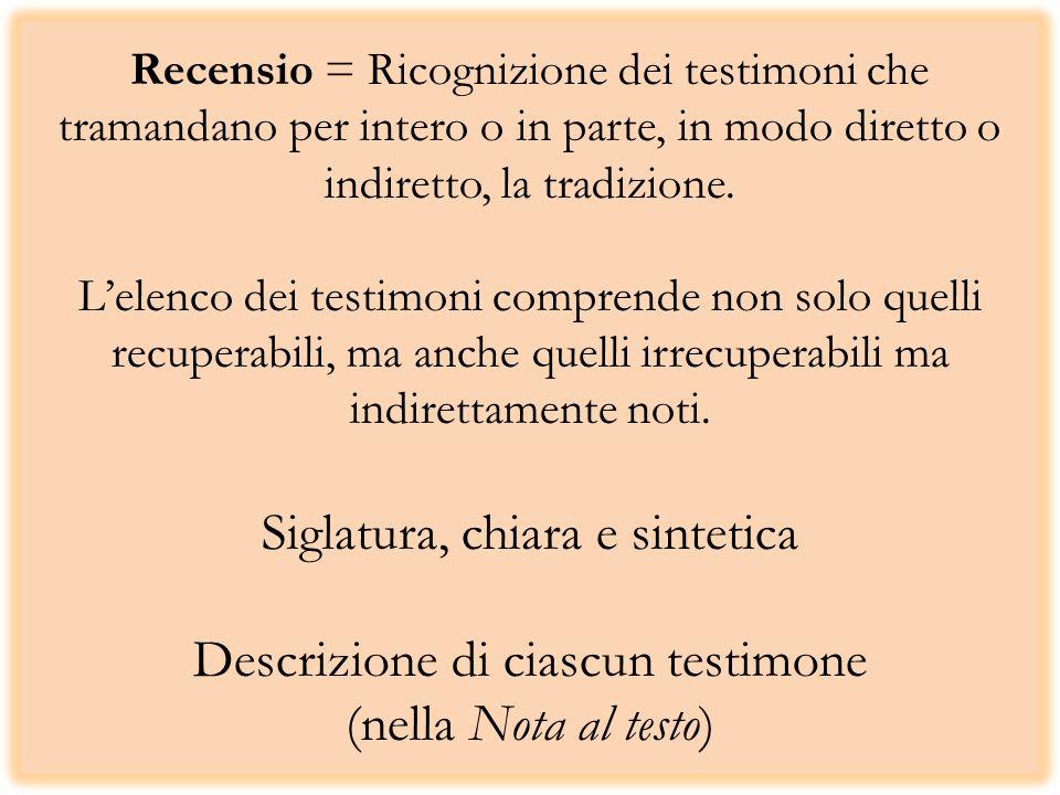 Recensio = Ricognizione dei testimoni che tramandano per intero o in parte, in modo diretto o indiretto, la tradizione.