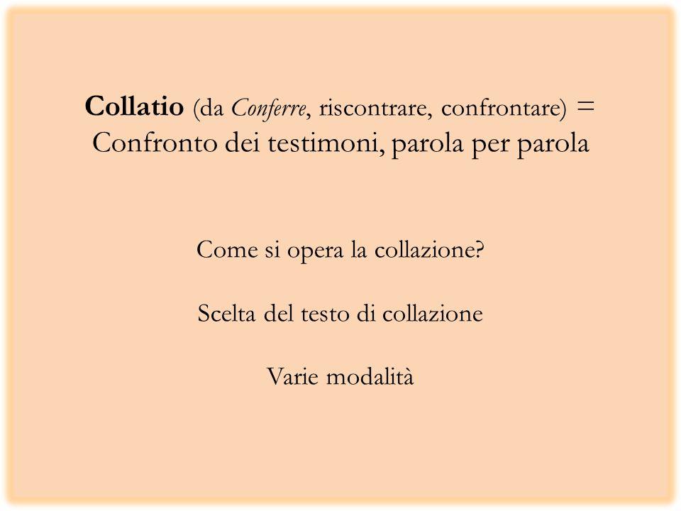 Collatio (da Conferre, riscontrare, confrontare) = Confronto dei testimoni, parola per parola Come si opera la collazione.