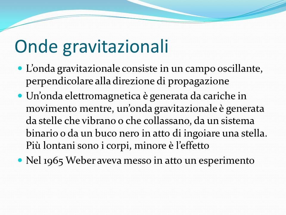 Onde gravitazionali L'onda gravitazionale consiste in un campo oscillante, perpendicolare alla direzione di propagazione.
