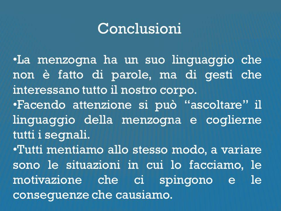 Conclusioni La menzogna ha un suo linguaggio che non è fatto di parole, ma di gesti che interessano tutto il nostro corpo.