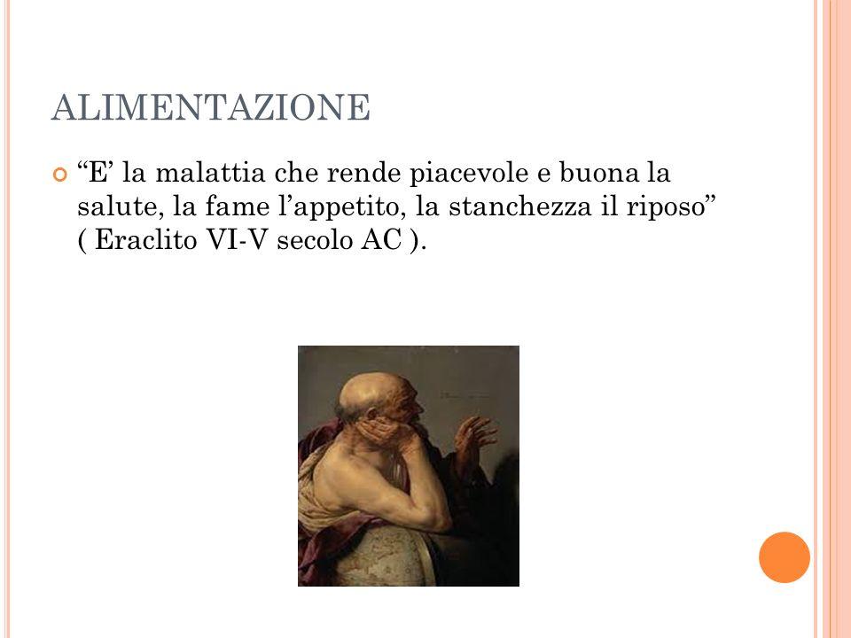 ALIMENTAZIONE E' la malattia che rende piacevole e buona la salute, la fame l'appetito, la stanchezza il riposo ( Eraclito VI-V secolo AC ).
