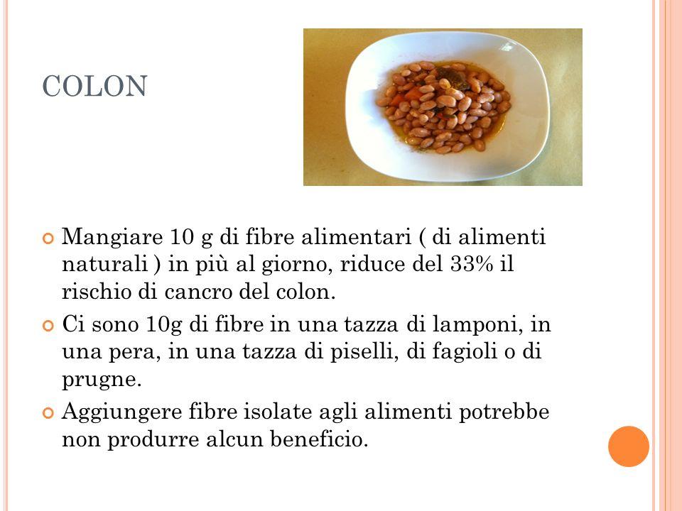 COLON Mangiare 10 g di fibre alimentari ( di alimenti naturali ) in più al giorno, riduce del 33% il rischio di cancro del colon.