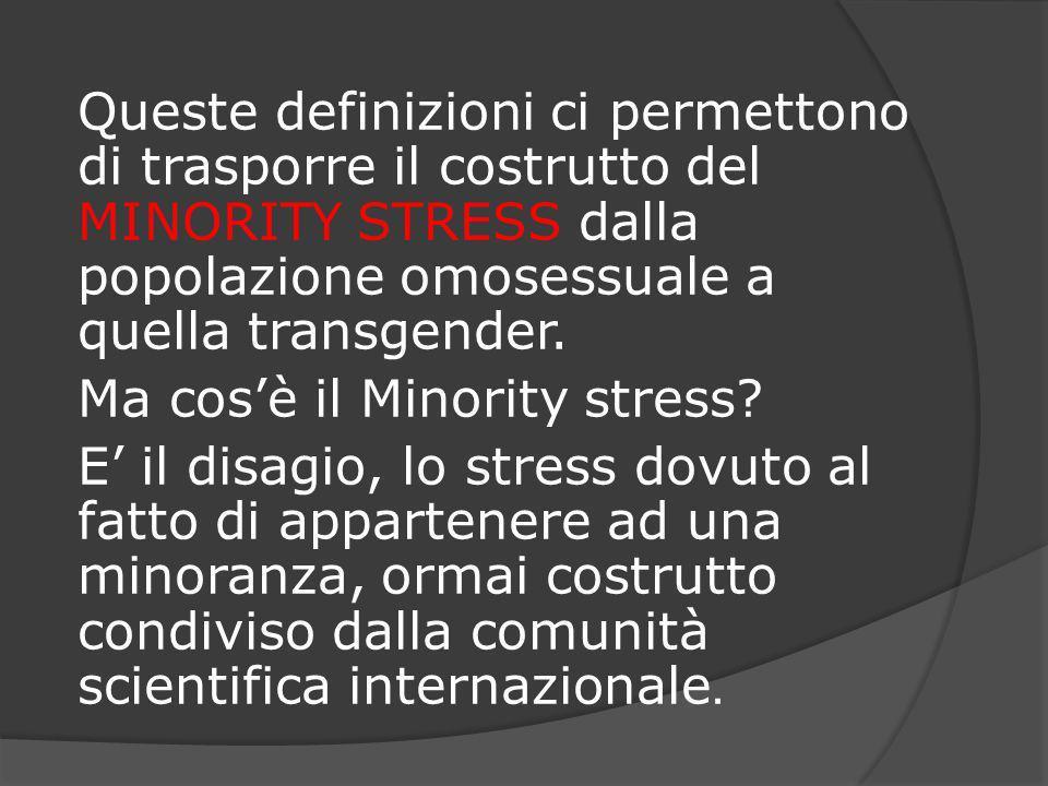 Queste definizioni ci permettono di trasporre il costrutto del MINORITY STRESS dalla popolazione omosessuale a quella transgender.