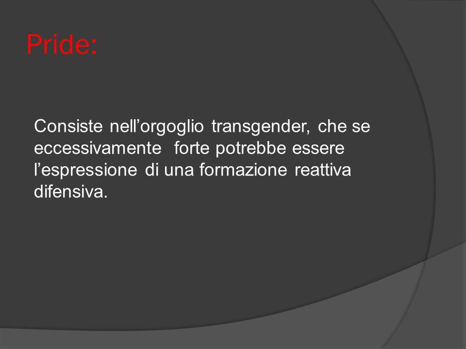 Pride:Consiste nell'orgoglio transgender, che se eccessivamente forte potrebbe essere l'espressione di una formazione reattiva difensiva.