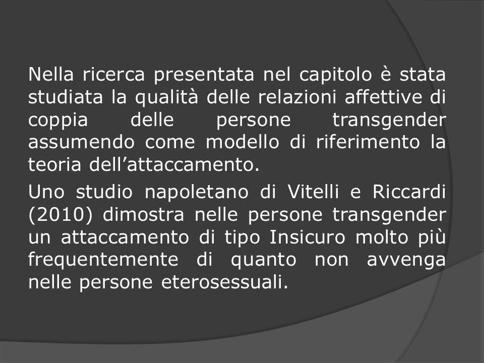 Nella ricerca presentata nel capitolo è stata studiata la qualità delle relazioni affettive di coppia delle persone transgender assumendo come modello di riferimento la teoria dell'attaccamento.