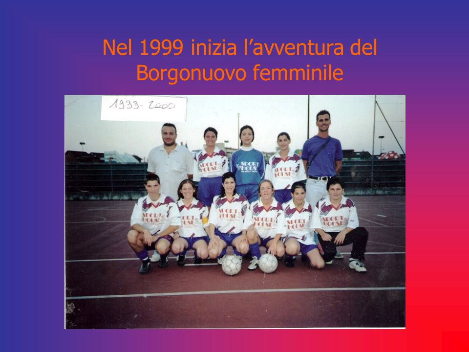 Nel 1999 inizia l'avventura del Borgonuovo femminile