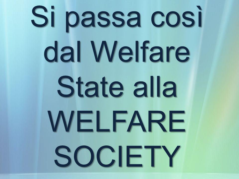 Si passa così dal Welfare State alla WELFARE SOCIETY