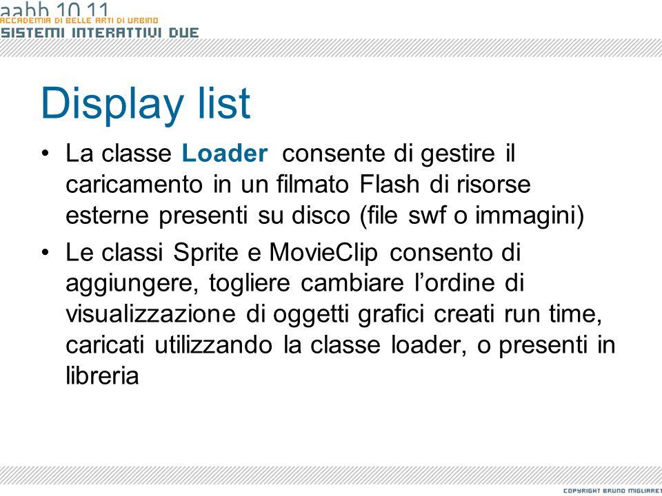 Display list La classe Loader consente di gestire il caricamento in un filmato Flash di risorse esterne presenti su disco (file swf o immagini)